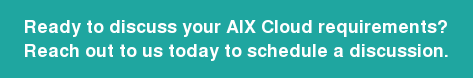 Ready to discuss your AIX Cloud requirements? Reach out to us today to schedule a discussion.